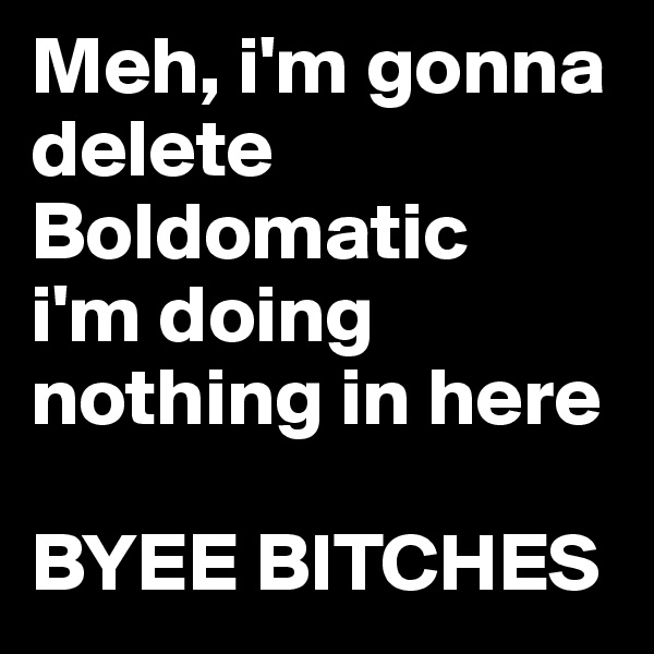 Meh, i'm gonna delete Boldomatic i'm doing nothing in here  BYEE BITCHES