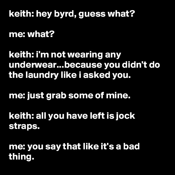 keith: hey byrd, guess what?  me: what?  keith: i'm not wearing any underwear...because you didn't do the laundry like i asked you.  me: just grab some of mine.  keith: all you have left is jock straps.  me: you say that like it's a bad thing.