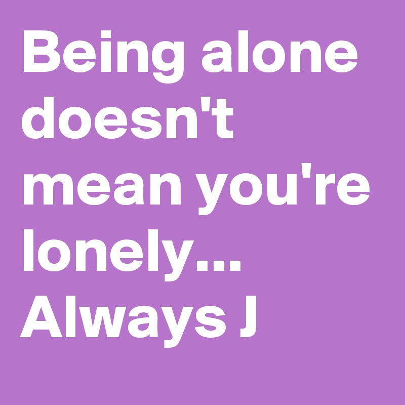 Being alone doesn t mean being lonely