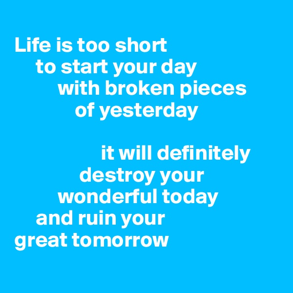 Life is too short      to start your day           with broken pieces               of yesterday                      it will definitely                destroy your           wonderful today      and ruin your  great tomorrow