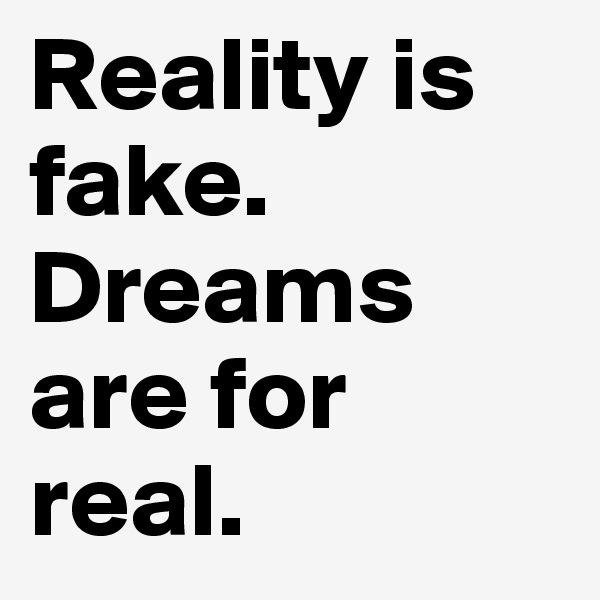 Reality is fake. Dreams are for real.