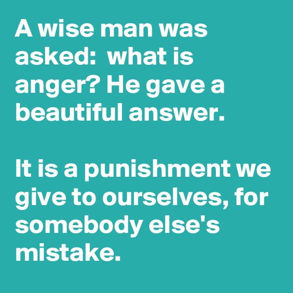 A wise man was asked:  what is anger? He gave a beautiful answer.   It is a punishment we give to ourselves, for somebody else's mistake.