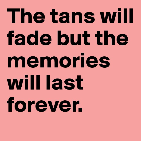 The tans will fade but the memories will last forever.