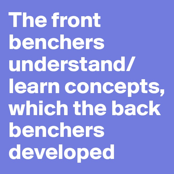 The front benchers understand/learn concepts, which the back benchers developed