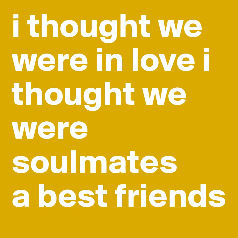 i thought we were in love i thought we were soulmates a best ...