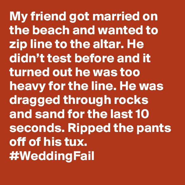 My friend got married on the beach and wanted to zip line to the altar. He didn't test before and it turned out he was too heavy for the line. He was dragged through rocks and sand for the last 10 seconds. Ripped the pants off of his tux. #WeddingFail
