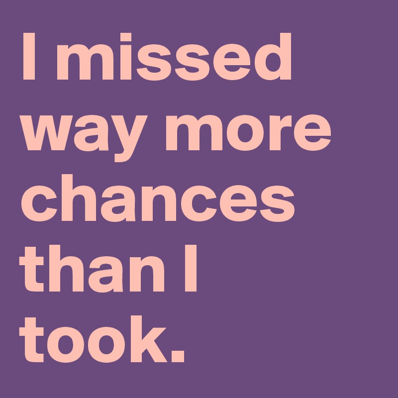 I missed way more chances than I took.