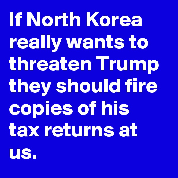 If North Korea really wants to threaten Trump they should fire copies of his tax returns at us.