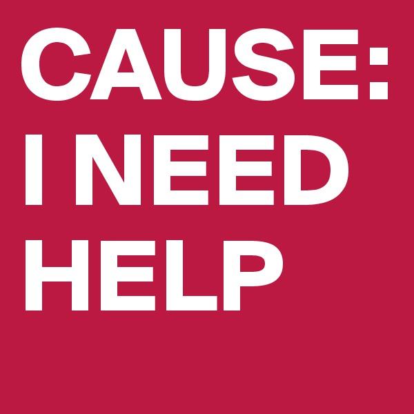 CAUSE: I NEED HELP