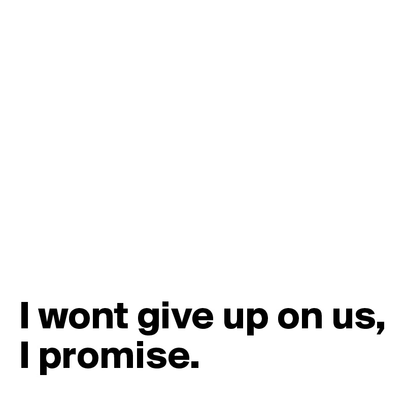 I wont give up on us, I promise. - Post by pernillefriele on ...