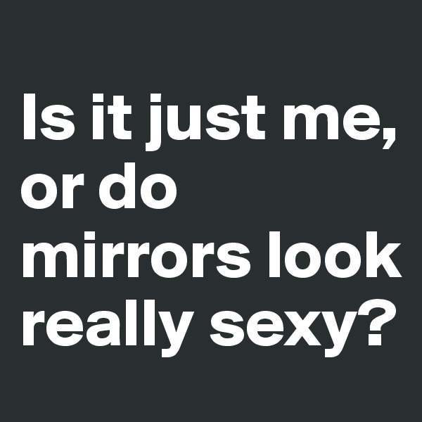 Is it just me, or do mirrors look really sexy?