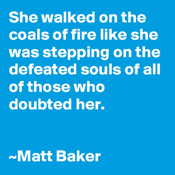 She walked on the coals of fire like she was stepping on the defeated souls of all of those who doubted her.   ~Matt Baker