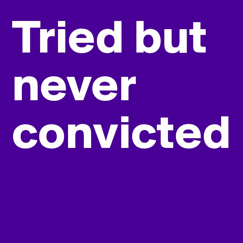 Tried but never convicted