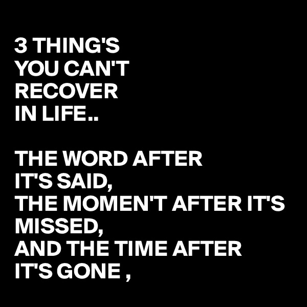 3 THING'S  YOU CAN'T RECOVER IN LIFE..  THE WORD AFTER  IT'S SAID, THE MOMEN'T AFTER IT'S MISSED, AND THE TIME AFTER IT'S GONE ,