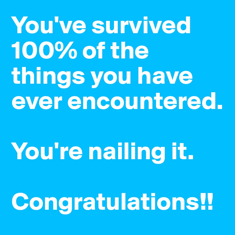 You've survived 100% of the things you have ever encountered.   You're nailing it.   Congratulations!!