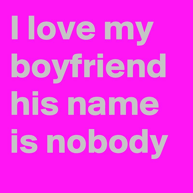 I love my boyfriend his name is nobody