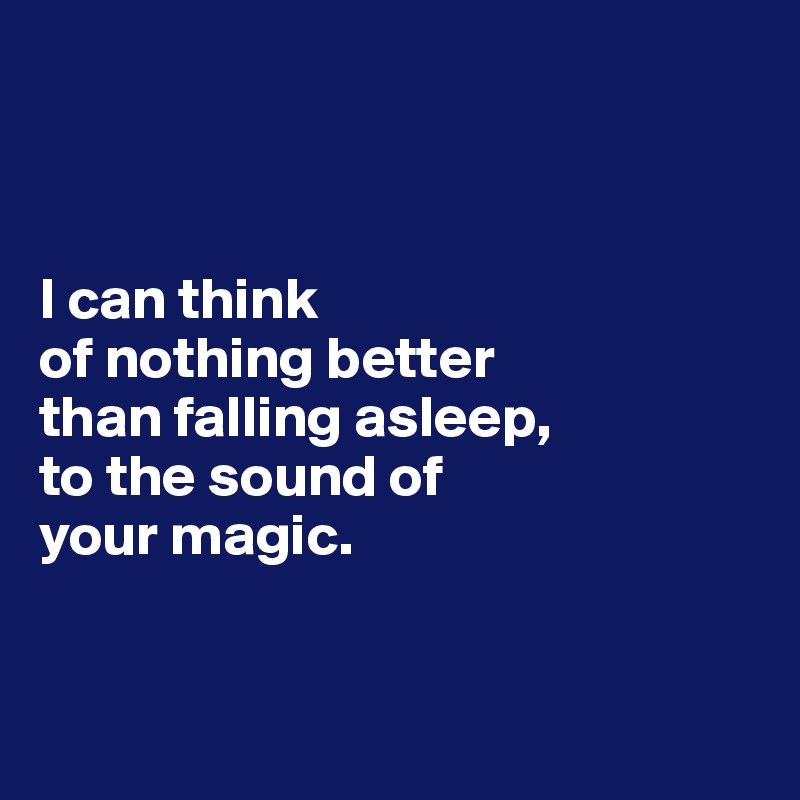 I can think  of nothing better  than falling asleep,  to the sound of  your magic.
