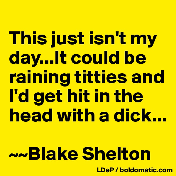This just isn't my day...It could be raining titties and I'd get hit in the head with a dick...  ~~Blake Shelton