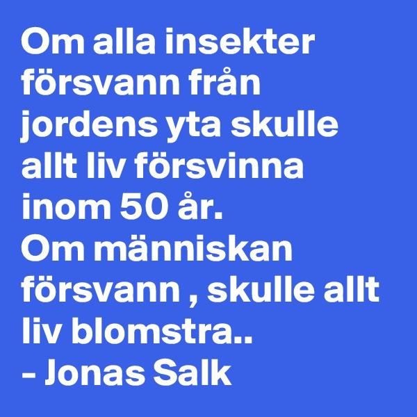 Om alla insekter försvann från jordens yta skulle allt liv försvinna inom 50 år.  Om människan försvann , skulle allt liv blomstra.. - Jonas Salk