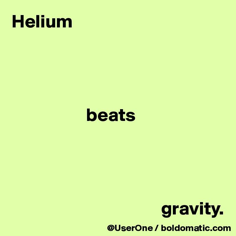 Helium                         beats                                             gravity.