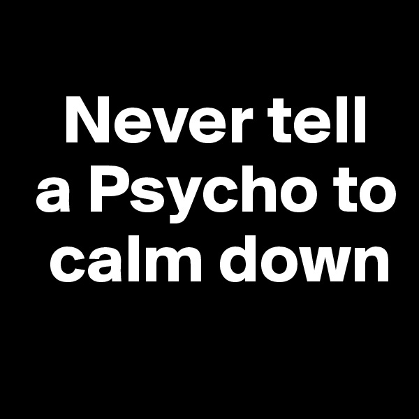 Never tell   a Psycho to      calm down
