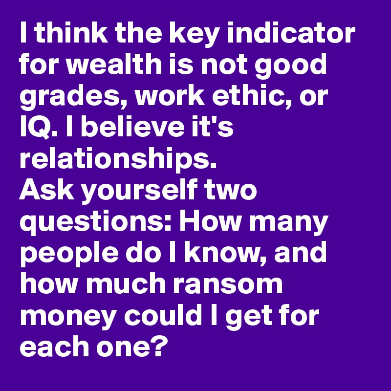 I think the key indicator for wealth is not good grades, work ethic, or IQ. I believe it's relationships.  Ask yourself two questions: How many people do I know, and how much ransom money could I get for each one?
