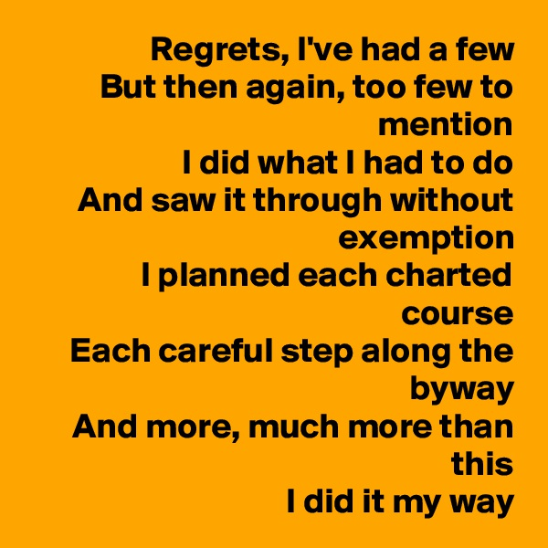 Regrets, I've had a few But then again, too few to mention I did what I had to do And saw it through without exemption I planned each charted course Each careful step along the byway And more, much more than this I did it my way