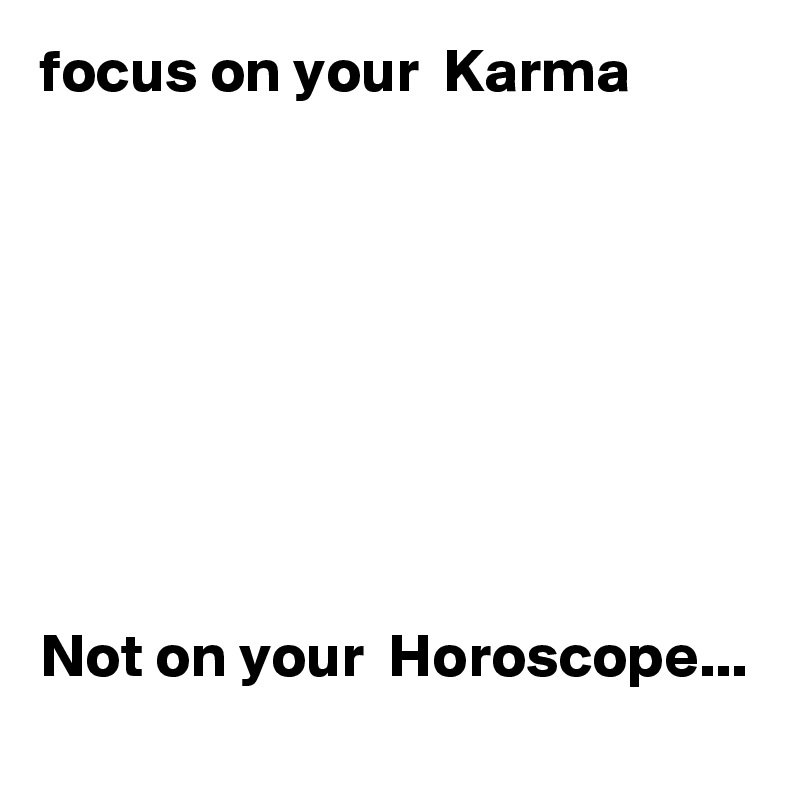 focus on your  Karma          Not on your  Horoscope...