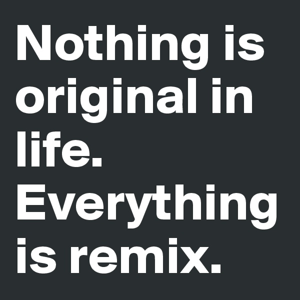 Nothing is original in life.  Everything is remix.