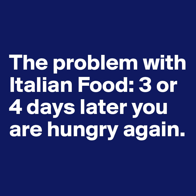 The problem with Italian Food: 3 or 4 days later you are hungry again.