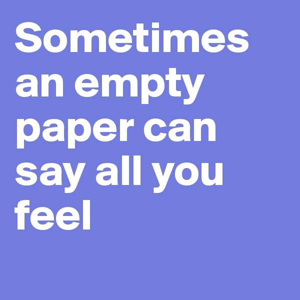 Sometimes an empty paper can say all you feel