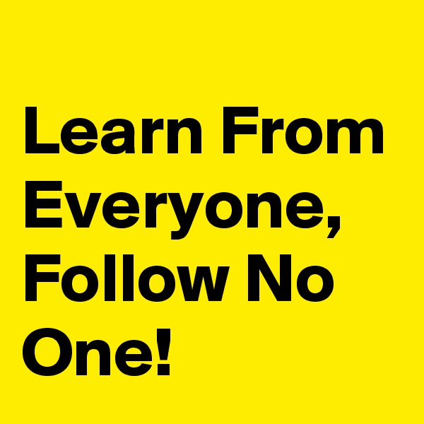 Learn From Everyone, Follow No One!