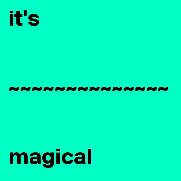 it's    ~~~~~~~~~~~~~~   magical
