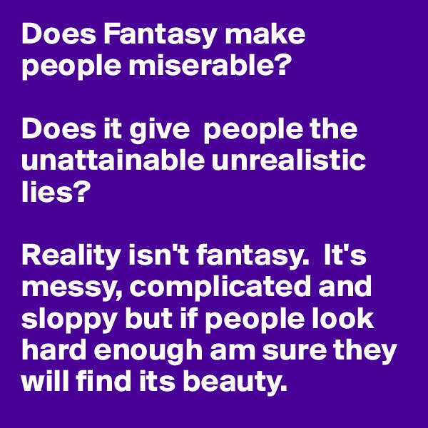 Does Fantasy make people miserable?  Does it give  people the unattainable unrealistic lies?  Reality isn't fantasy.  It's messy, complicated and sloppy but if people look hard enough am sure they will find its beauty.