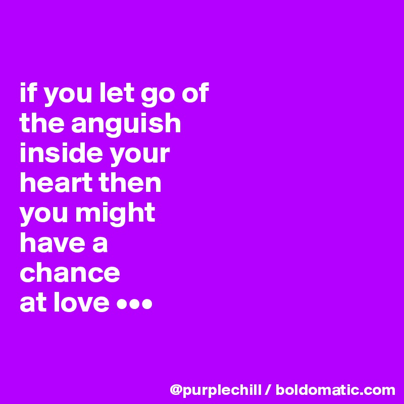 If You Let Go Of The Anguish Inside Your Heart Then You