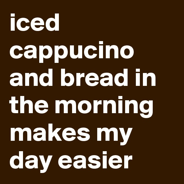 iced cappucino and bread in the morning makes my day easier