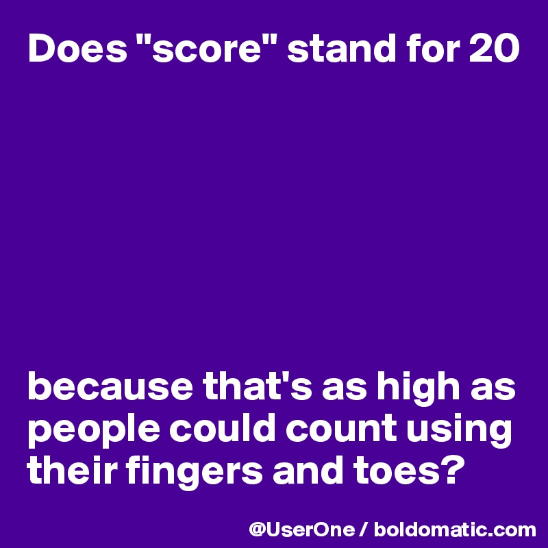 "Does ""score"" stand for 20        because that's as high as people could count using their fingers and toes?"