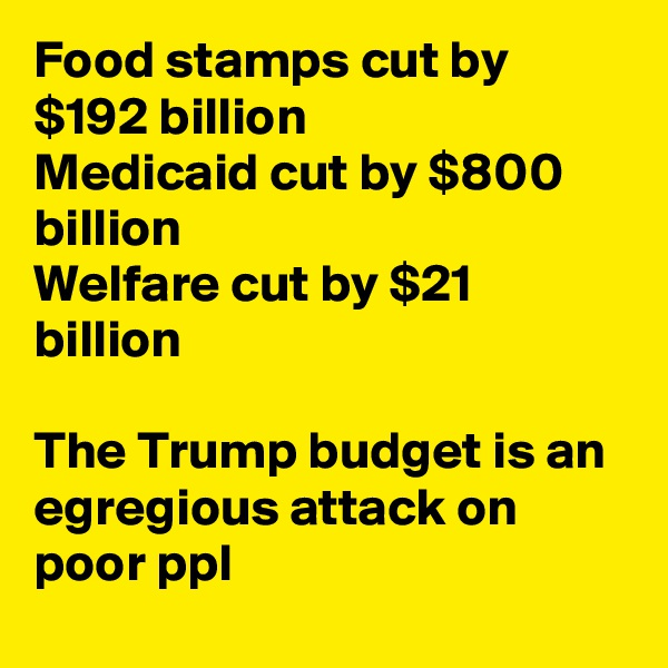 Food stamps cut by $192 billion Medicaid cut by $800 billion Welfare cut by $21 billion  The Trump budget is an egregious attack on poor ppl