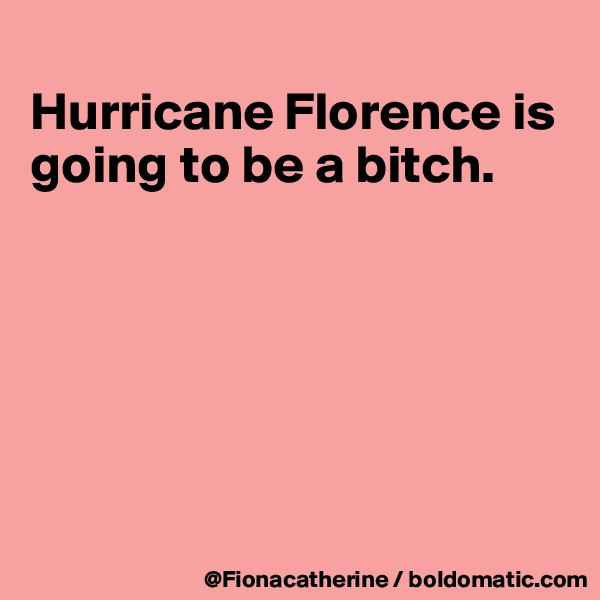 Hurricane Florence is going to be a bitch.