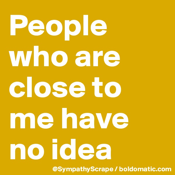People who are close to me have no idea