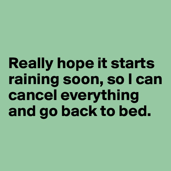 Really hope it starts raining soon, so I can cancel everything and go back to bed.