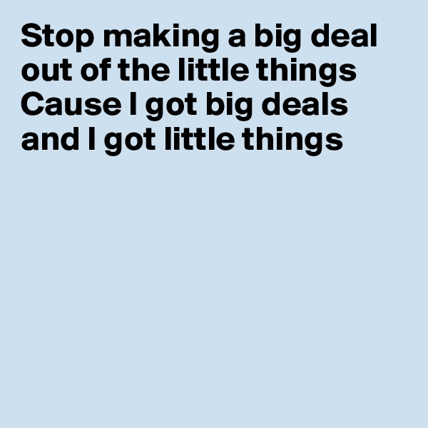 Stop making a big deal out of the little things Cause I got big deals and I got little things