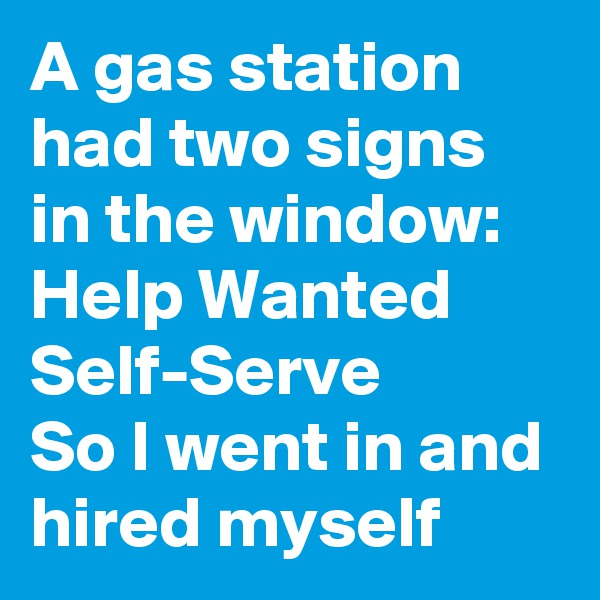 A gas station had two signs in the window: Help Wanted Self-Serve So I went in and hired myself