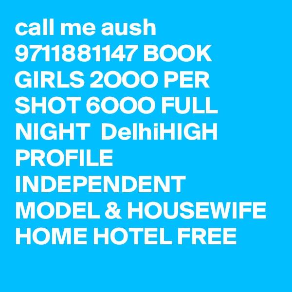 call me aush 9711881147 BOOK GIRLS 2OOO PER SHOT 6OOO FULL NIGHT  DelhiHIGH PROFILE INDEPENDENT MODEL & HOUSEWIFE HOME HOTEL FREE