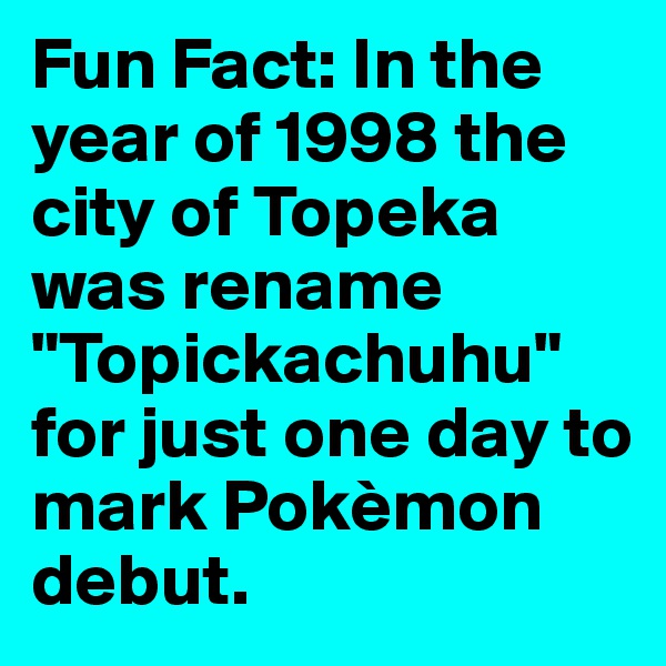 """Fun Fact: In the year of 1998 the city of Topeka was rename """"Topickachuhu"""" for just one day to mark Pokèmon debut."""