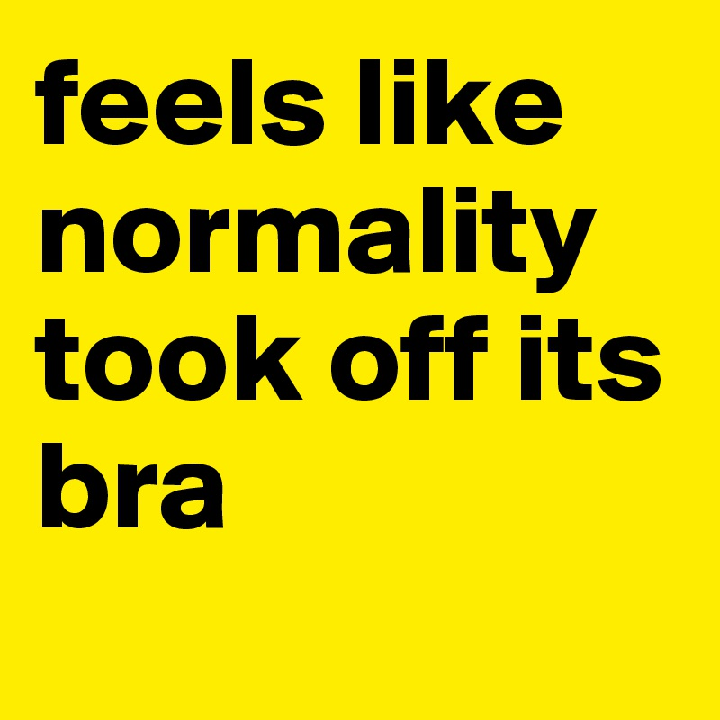 feels like normality took off its bra