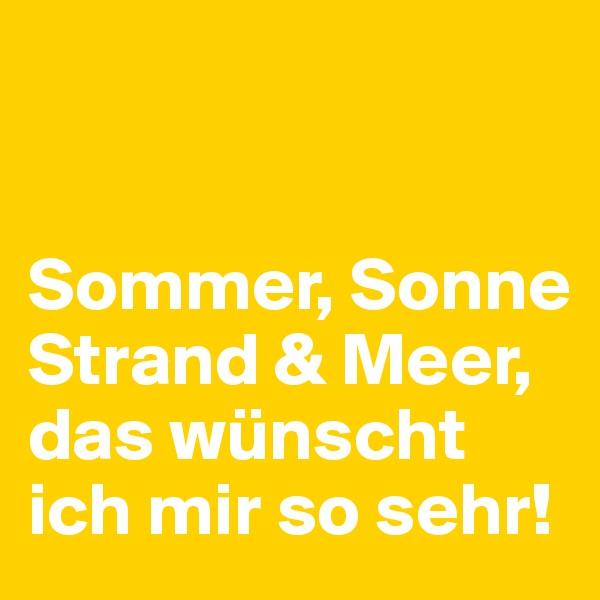Sommer, Sonne Strand & Meer,  das wünscht ich mir so sehr!