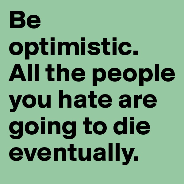 Be optimistic. All the people you hate are going to die eventually.