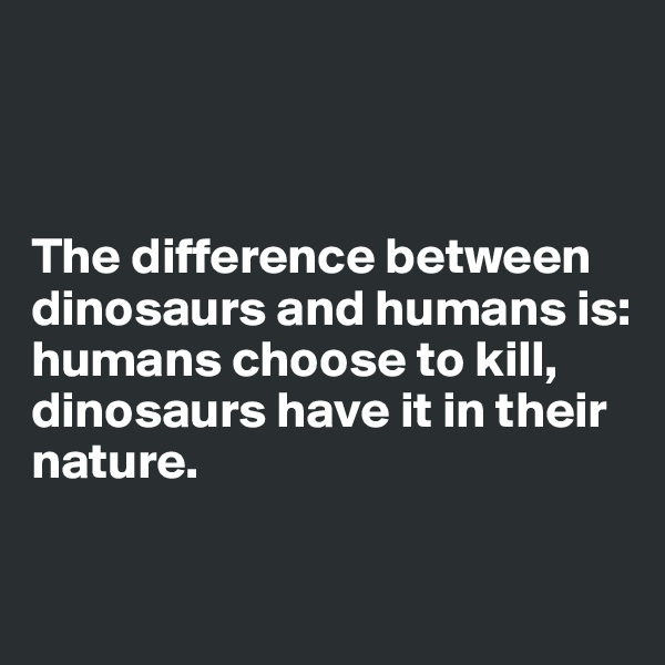 The difference between dinosaurs and humans is: humans choose to kill, dinosaurs have it in their nature.