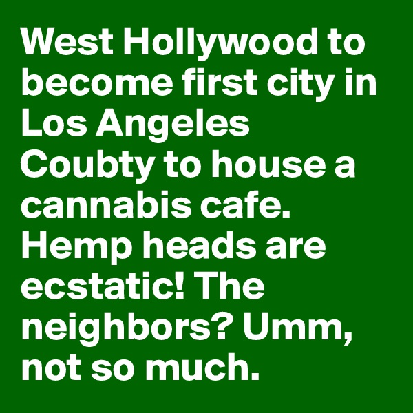 West Hollywood to become first city in Los Angeles Coubty to house a cannabis cafe. Hemp heads are ecstatic! The neighbors? Umm, not so much.